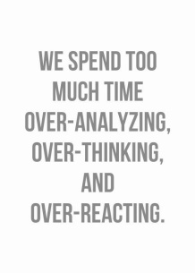 We spend too much time over-analyzing over-thinking and over-reacting